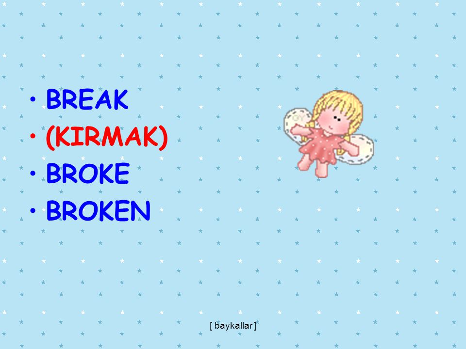 BREAK (KIRMAK) BROKE BROKEN [ baykallar ]